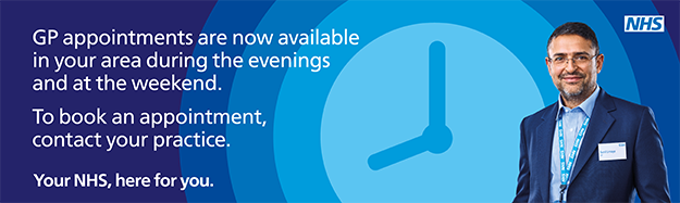 GP appointments are now available in your area during the evenings and at the weekend To book an appointment contact your practice Your NHS here for you
